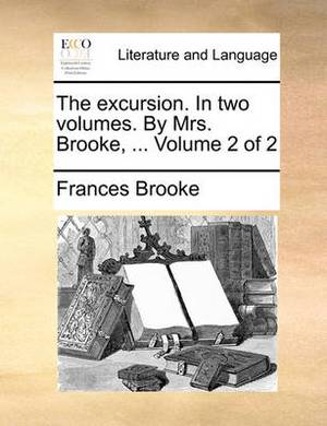 The Excursion. in Two Volumes. by Mrs. Brooke, ... Volume 2 of 2