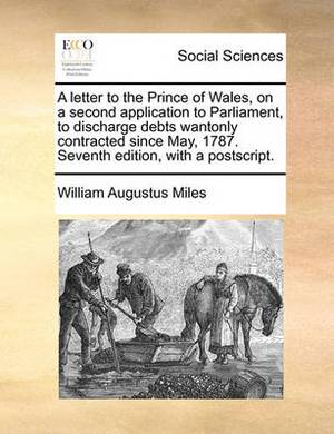 A Letter to the Prince of Wales, on a Second Application to Parliament, to Discharge Debts Wantonly Contracted Since May, 1787. Seventh Edition, Wit