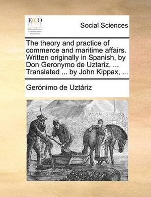 The Theory and Practice of Commerce and Maritime Affairs. Written Originally in Spanish, by Don Geronymo de Uztariz, ... Translated ... by John Kippax, ...