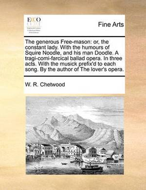 The Generous Free-Mason: Or, the Constant Lady. with the Humours of Squire Noodle, and His Man Doodle. a Tragi-Comi-Farcical Ballad Opera. in Three Acts. with the Musick Prefix'd to Each Song. by the Author of the Lover's Opera