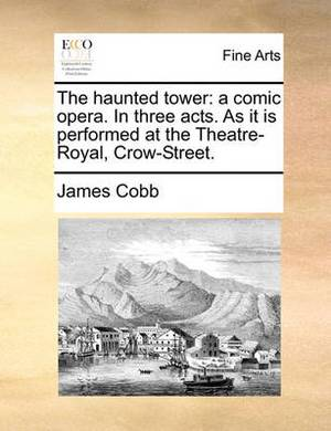 The Haunted Tower: A Comic Opera. in Three Acts. as It Is Performed at the Theatre-Royal, Crow-Street.