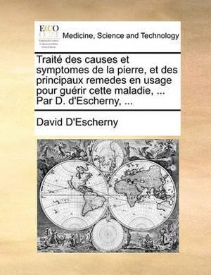 Trait� Des Causes Et Symptomes de la Pierre, Et Des Principaux Remedes En Usage Pour Gu�rir Cette Maladie, ... Par D. d'Escherny,