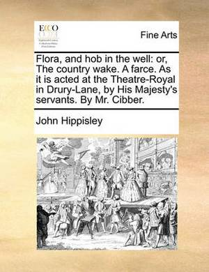 Flora, and Hob in the Well: Or, the Country Wake. a Farce. as It Is Acted at the Theatre-Royal in Drury-Lane, by His Majesty's Servants. by Mr. Cibber.