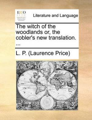 The Witch of the Woodlands Or, the Cobler's New Translation. ...