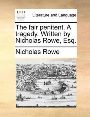 The Fair Penitent. a Tragedy. Written by Nicholas Rowe, Esq