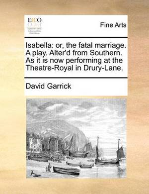 Isabella: Or, the Fatal Marriage. a Play. Alter'd from Southern. as It Is Now Performing at the Theatre-Royal in Drury-Lane.