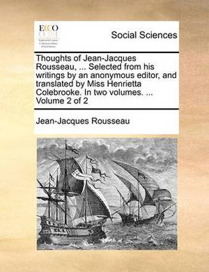 Thoughts of Jean-Jacques Rousseau, ... Selected from His Writings by an Anonymous Editor, and Translated by Miss Henrietta Colebrooke. in Two Volumes. ... Volume 2 of 2