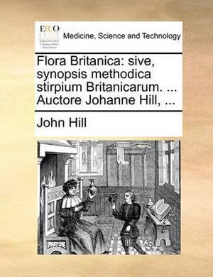 Flora Britanica: Sive, Synopsis Methodica Stirpium Britanicarum. ... Auctore Johanne Hill, ...