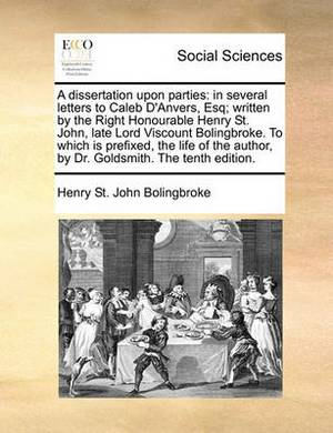 A Dissertation Upon Parties: In Several Letters to Caleb D'Anvers, Esq; Written by the Right Honourable Henry St. John, Late Lord Viscount Bolingbroke. to Which Is Prefixed, the Life of the Author, by Dr. Goldsmith. the Tenth Edition.