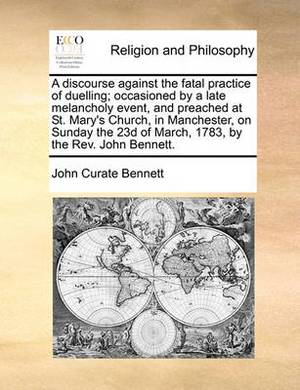 A Discourse Against the Fatal Practice of Duelling; Occasioned by a Late Melancholy Event, and Preached at St. Mary's Church, in Manchester, on Sunday the 23d of March, 1783, by the REV. John Bennett.