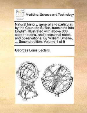 Natural History, General and Particular, by the Count de Buffon, Translated Into English. Illustrated with Above 300 Copper-Plates, and Occasional Notes and Observations. by William Smellie, ... Second Edition. Volume 1 of 9