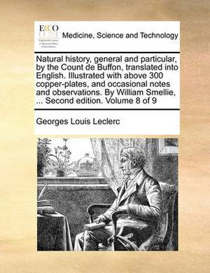 Natural History, General and Particular, by the Count de Buffon, Translated Into English. Illustrated with Above 300 Copper-Plates, and Occasional Notes and Observations. by William Smellie, ... Second Edition. Volume 8 of 9