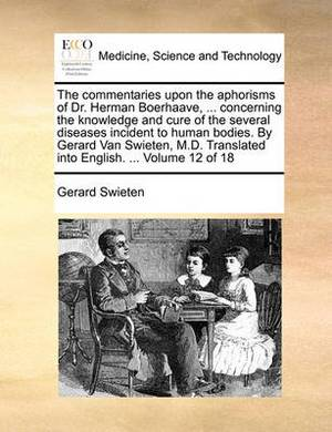 The Commentaries Upon the Aphorisms of Dr. Herman Boerhaave, ... Concerning the Knowledge and Cure of the Several Diseases Incident to Human Bodies. by Gerard Van Swieten, M.D. Translated Into English. ... Volume 12 of 18