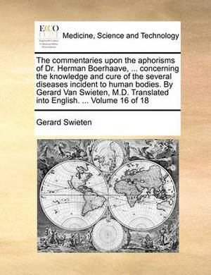 The Commentaries Upon the Aphorisms of Dr. Herman Boerhaave, ... Concerning the Knowledge and Cure of the Several Diseases Incident to Human Bodies. by Gerard Van Swieten, M.D. Translated Into English. ... Volume 16 of 18