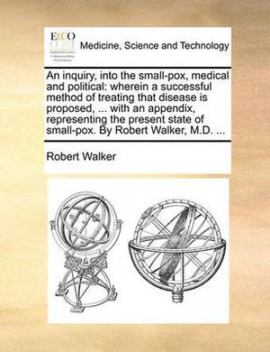 An Inquiry, Into the Small-Pox, Medical and Political: Wherein a Successful Method of Treating That Disease Is Proposed, ... with an Appendix, Representing the Present State of Small-Pox. by Robert Walker, M.D. ...