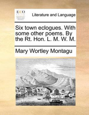 Six Town Eclogues. with Some Other Poems. by the Rt. Hon. L. M. W. M