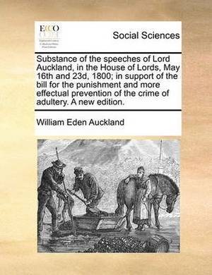 Substance of the Speeches of Lord Auckland, in the House of Lords, May 16th and 23d, 1800; In Support of the Bill for the Punishment and More Effectual Prevention of the Crime of Adultery. a New Edition.