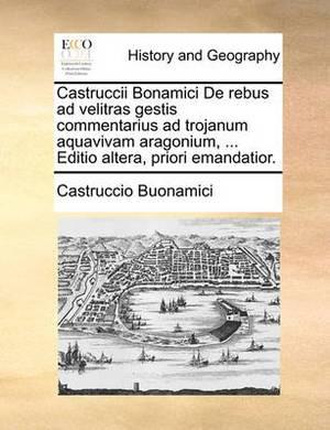 Castruccii Bonamici de Rebus Ad Velitras Gestis Commentarius Ad Trojanum Aquavivam Aragonium, ... Editio Altera, Priori Emandatior.