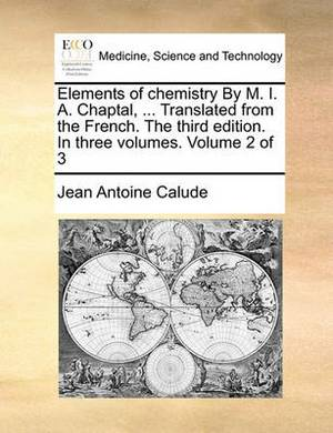 Elements of Chemistry by M. I. A. Chaptal, ... Translated from the French. the Third Edition. in Three Volumes. Volume 2 of 3