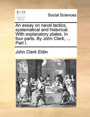 An Essay on Naval Tactics, Systematical and Historical. with Explanatory Plates. in Four Parts. by John Clerk, ... Part I
