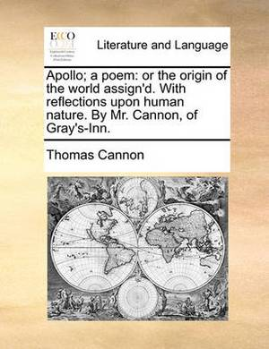 Apollo; A Poem: Or the Origin of the World Assign'd. with Reflections Upon Human Nature. by Mr. Cannon, of Gray's-Inn.