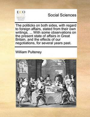 The Politicks on Both Sides, with Regard to Foreign Affairs, Stated from Their Own Writings, ... with Some Observations on the Present State of Affairs in Great Britain, and the Effects of Our Negotiations, for Several Years Past.