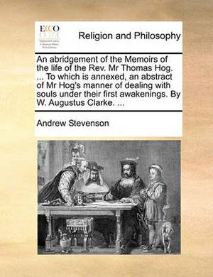 An Abridgement of the Memoirs of the Life of the REV. MR Thomas Hog. ... to Which Is Annexed, an Abstract of MR Hog's Manner of Dealing with Souls Under Their First Awakenings. by W. Augustus Clarke. ...