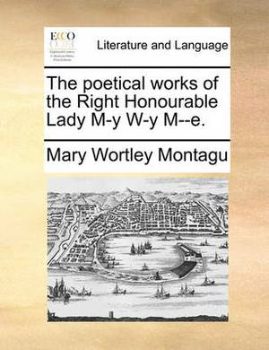 The Poetical Works of the Right Honourable Lady M-Y W-Y M--E.