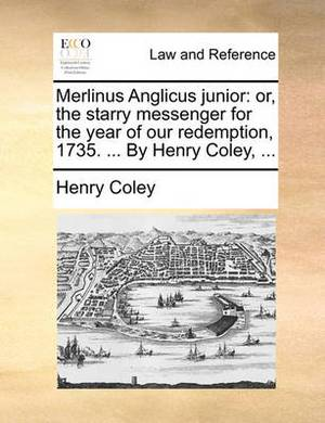 Merlinus Anglicus Junior: Or, the Starry Messenger for the Year of Our Redemption, 1735. ... by Henry Coley, ...