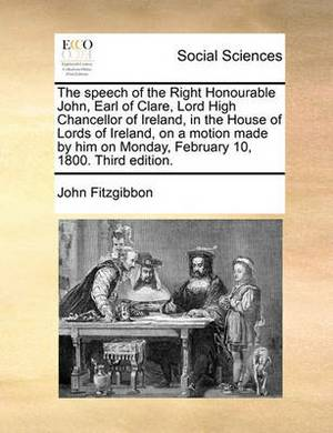 The Speech of the Right Honourable John, Earl of Clare, Lord High Chancellor of Ireland, in the House of Lords of Ireland, on a Motion Made by Him on Monday, February 10, 1800. Third Edition