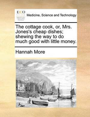 The Cottage Cook, Or, Mrs. Jones's Cheap Dishes; Shewing the Way to Do Much Good with Little Money.