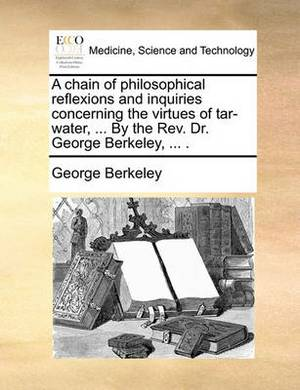 A Chain of Philosophical Reflexions and Inquiries Concerning the Virtues of Tar-Water, ... by the Rev. Dr. George Berkeley, ...