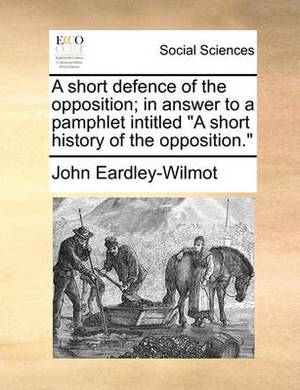 A Short Defence of the Opposition; In Answer to a Pamphlet Intitled a Short History of the Opposition.