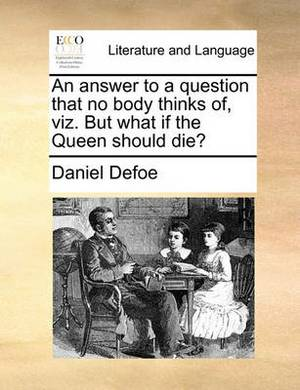 An Answer to a Question That No Body Thinks Of, Viz. But What If the Queen Should Die?