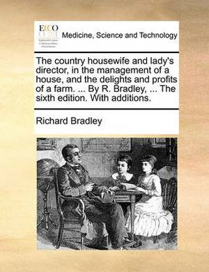 The Country Housewife and Lady's Director, in the Management of a House, and the Delights and Profits of a Farm. ... by R. Bradley, ... the Sixth Edition. with Additions