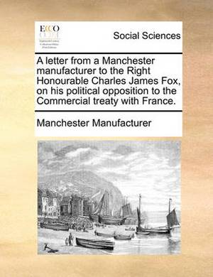 A Letter from a Manchester Manufacturer to the Right Honourable Charles James Fox, on His Political Opposition to the Commercial Treaty with France.