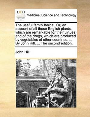 The Useful Family Herbal. Or, an Account of All Those English Plants, Which Are Remarkable for Their Virtues: And of the Drugs, Which Are Produced by Vegetables of Other Countries. ... by John Hill, ... the Second Edition.