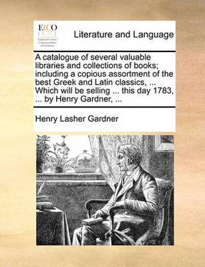 A Catalogue of Several Valuable Libraries and Collections of Books; Including a Copious Assortment of the Best Greek and Latin Classics, ... Which Will Be Selling ... This Day 1783, ... by Henry Gardner,