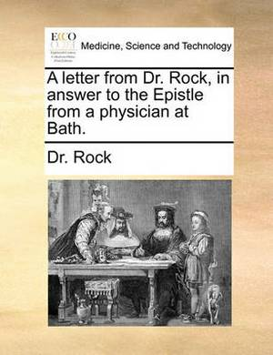 A Letter from Dr. Rock, in Answer to the Epistle from a Physician at Bath.