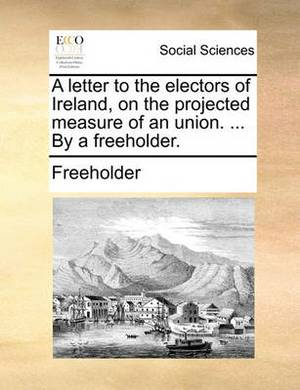 A Letter to the Electors of Ireland, on the Projected Measure of an Union. ... by a Freeholder
