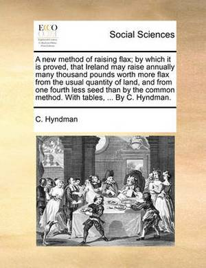 A New Method of Raising Flax; By Which It Is Proved, That Ireland May Raise Annually Many Thousand Pounds Worth More Flax from the Usual Quantity of Land, and from One Fourth Less Seed Than by the Common Method. with Tables, ... by C. Hyndman.