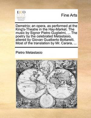 Demetrio; An Opera, as Performed at the King's-Theatre in the Hay-Market. the Music by Signor Pietro Guglielmi, ... the Poetry by the Celebrated Metastasio, Altered by Giovan Gualberto Bottarelli. Most of the Translation by Mr. Carara, ...