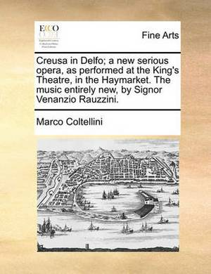 Creusa in Delfo; A New Serious Opera, as Performed at the King's Theatre, in the Haymarket. the Music Entirely New, by Signor Venanzio Rauzzini