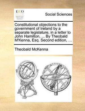 Constitutional Objections to the Government of Ireland by a Separate Legislature, in a Letter to John Hamilton, ... by Theobald M'Kenna, Esq. Second Edition, ...