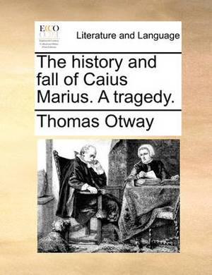 The History and Fall of Caius Marius. a Tragedy