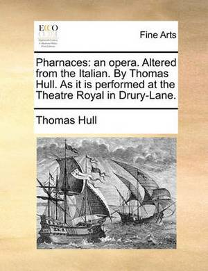 Pharnaces: An Opera. Altered from the Italian. by Thomas Hull. as It Is Performed at the Theatre Royal in Drury-Lane