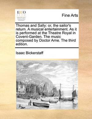 Thomas and Sally: Or, the Sailor's Return. a Musical Entertainment. as It Is Performed at the Theatre Royal in Covent-Garden. the Music Composed by Doctor Arne. the Third Edition.