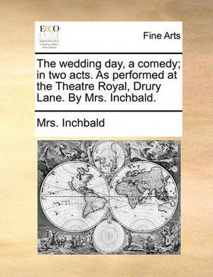 The Wedding Day, a Comedy; In Two Acts. as Performed at the Theatre Royal, Drury Lane. by Mrs. Inchbald.