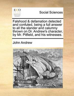 Falshood & Defamation Detected and Confuted, Being a Full Answer to All the Slander and Calumny Thrown on Dr. Andrew's Character, by Mr. Pitfield, and His Witnesses.