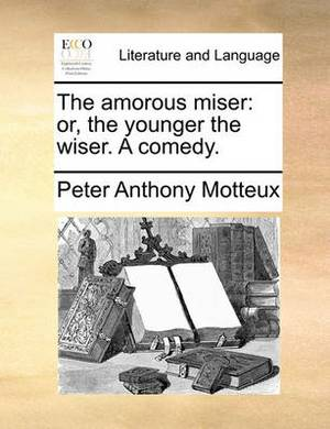 The Amorous Miser: Or, the Younger the Wiser. a Comedy.